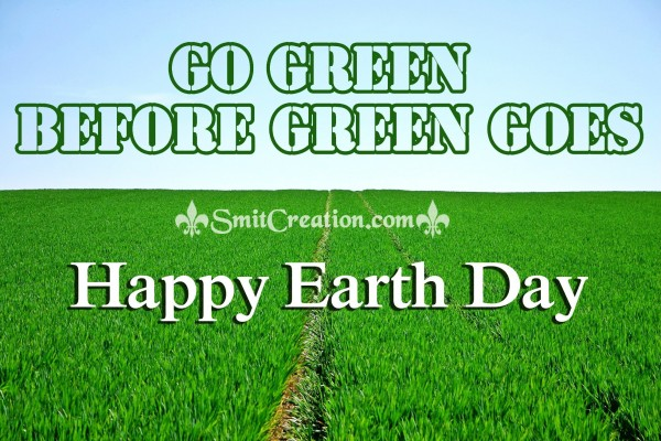 Happy  Earth Day – GO GREEN BEFORE GREEN GOES