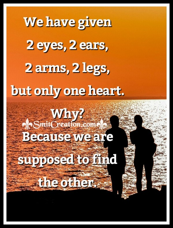 We have given 2 eyes, 2 ears, 2 arms, 2 legs,but only one heart. Why?