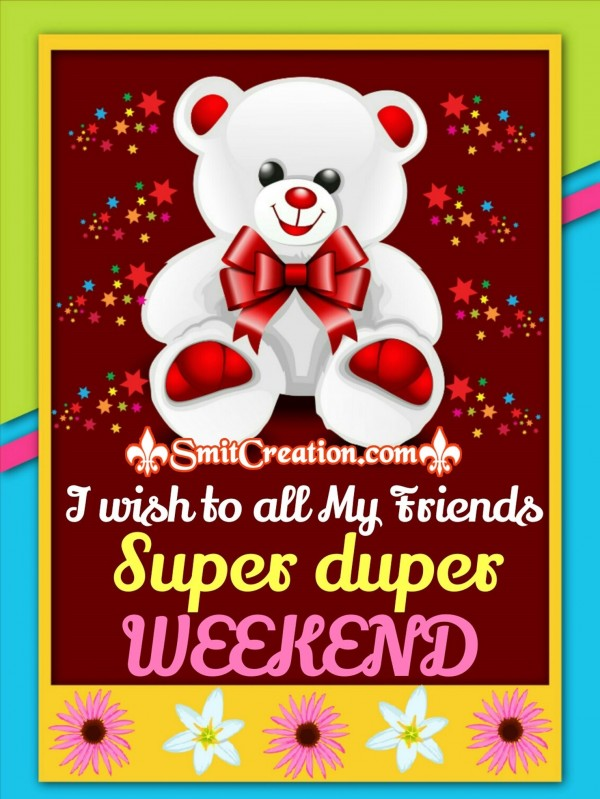 I Wish to all My Friends Super duper Weekend