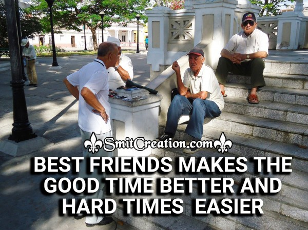 BEST FRIENDS MAKES THE GOOD TIME BETTER AND HARD TIMES  EASIER