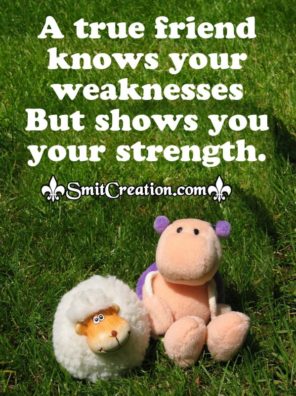 A true friend knows your weaknesses But shows you your strength