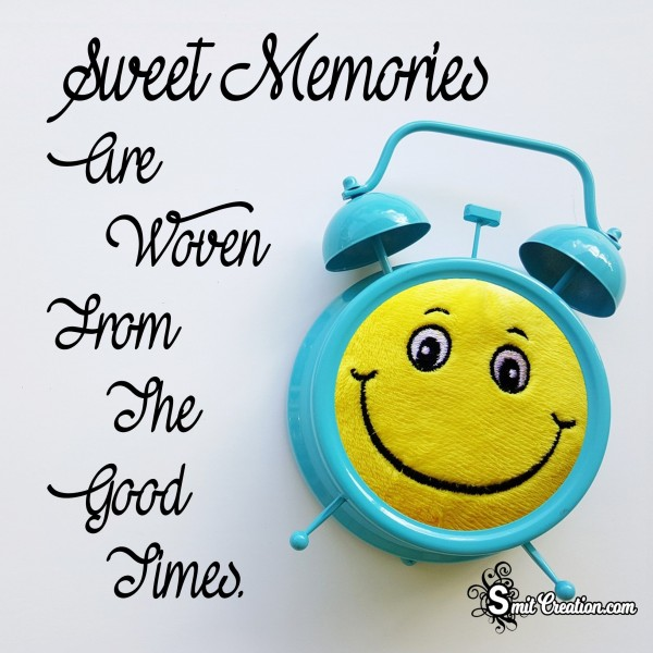 Sweet Memories Are Woven From The Good Times