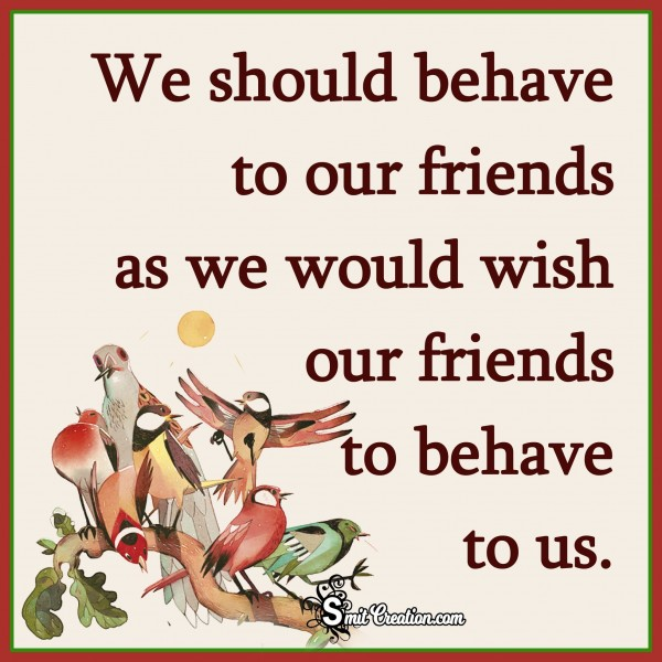 We Should behave to our friends