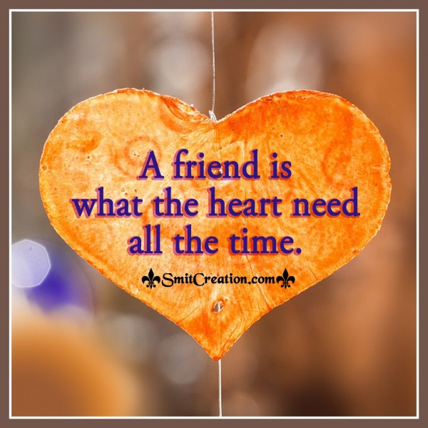 A Friend Is What The Heart Need All The Time