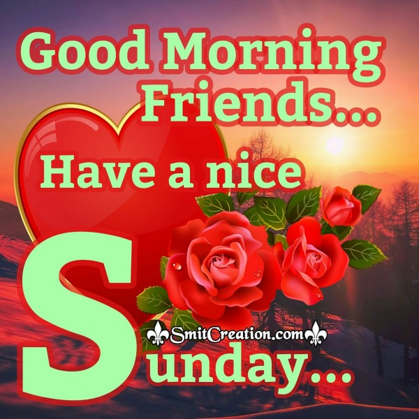 Good Morning Friends Have a nice Sunday