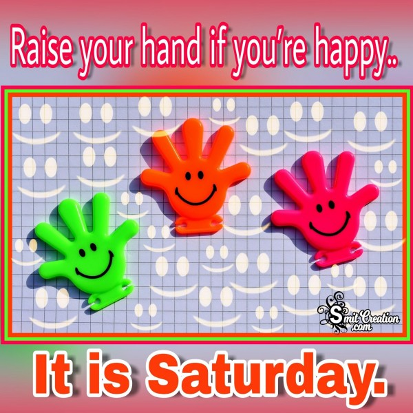 Raise your hand if you're happy.. It is Saturday