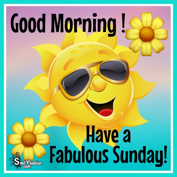 Good Morning Have a Fabulous Sunday!