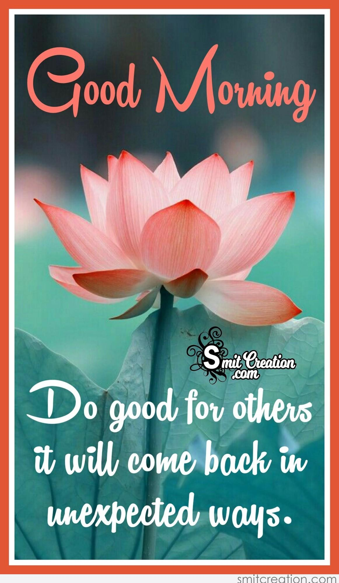 Good Morning 🙂 Do Good For Others, It Will Come Back In Unexpected Ways.
