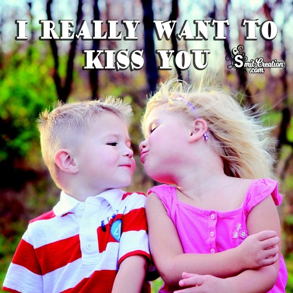I REALLY WANT TO KISS YOU