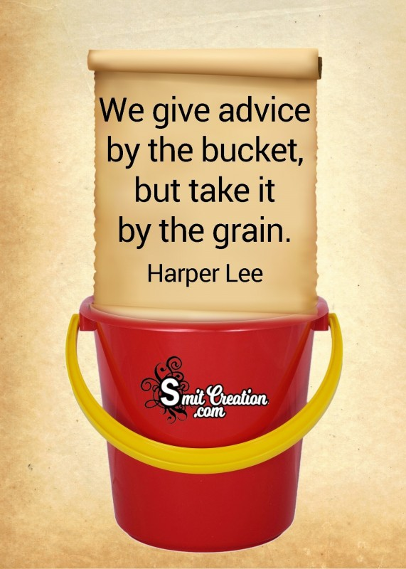 We Give Advice By The Bucket, But Take It By The Grain