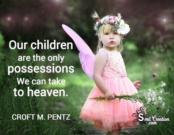 Our Children Are Only Possesions We Can Take To Heaven