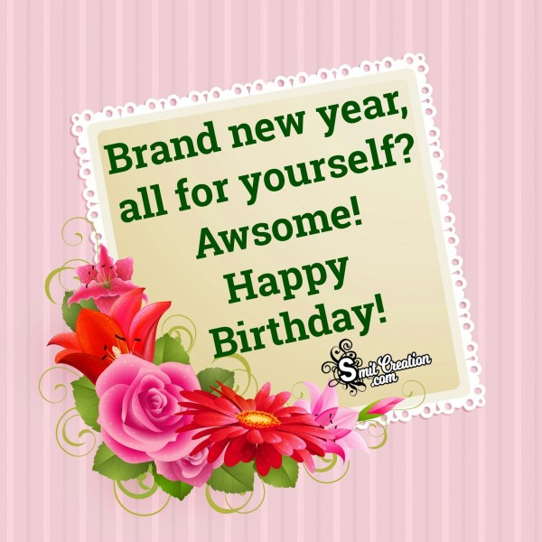 Happy Birthday – Brand New Year All For Yourself? Awsome!