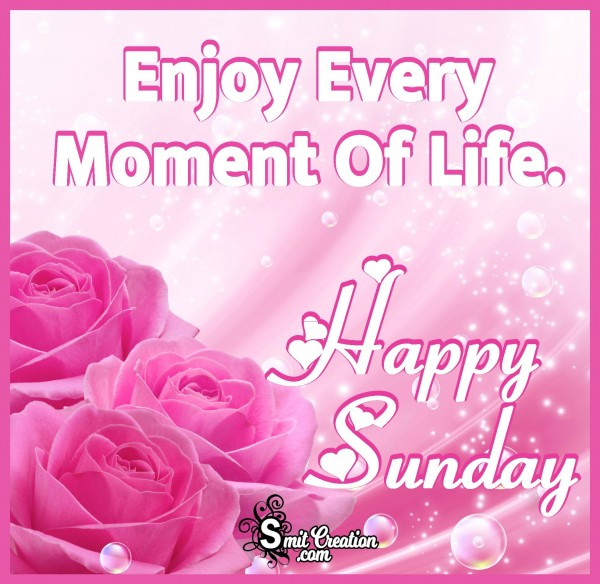 Happy Sunday – Enjoy Every Moment Of Life