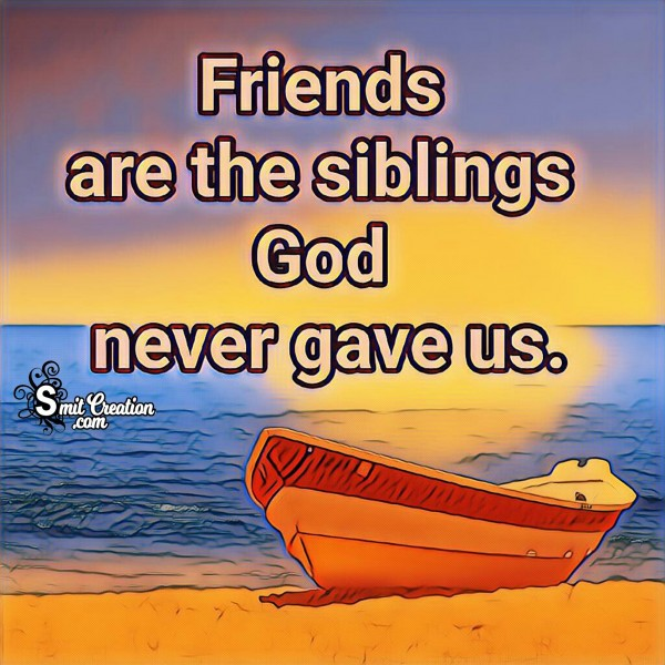 Friennds Are The Siblings God Never Gave Us