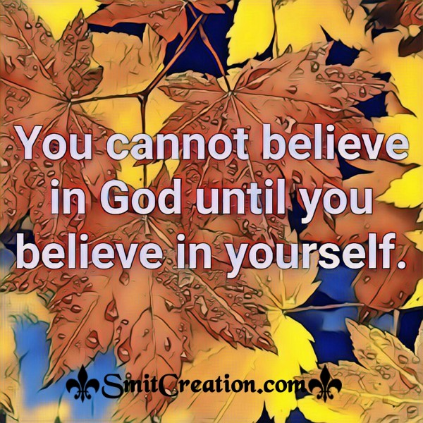 You Cannot Believe In God Until You Believe In Yourself.