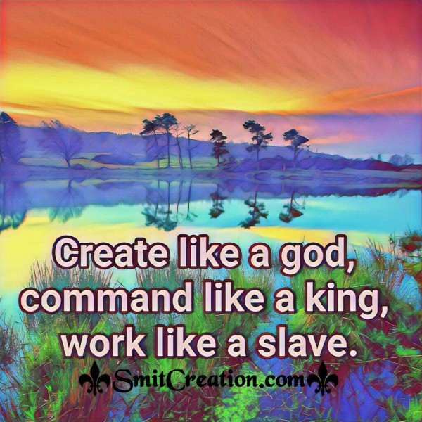 Create Like A God, Command Like A King, Work Like A Slave