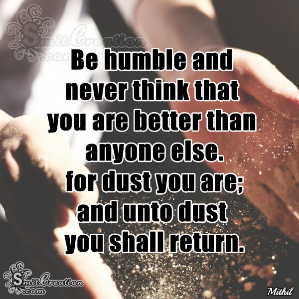 Be Humble And Never Think That You Are Better Than Anyone