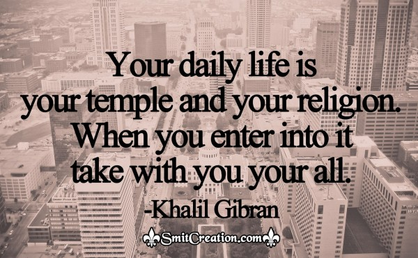 Your Daily Life Is Your Temple And Your Religion