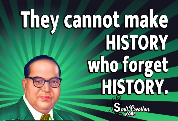 They Cannot Make History Who Forget History