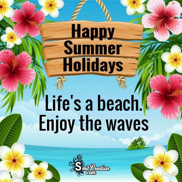 Happy Summer Holidays – Life's A Beach, Enjoy The Waves.