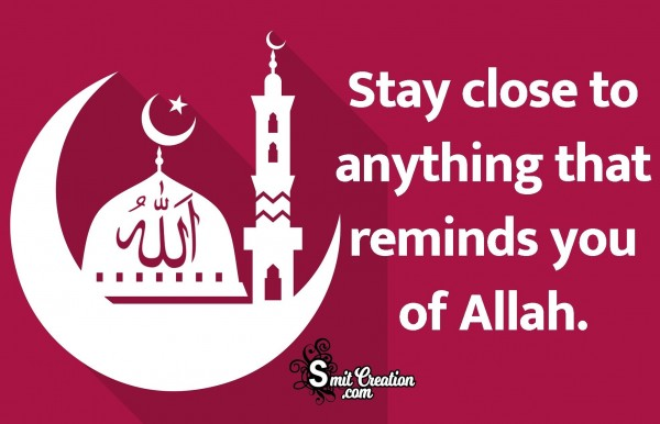 Stay Close To Anything That Reminds You Of Allah.