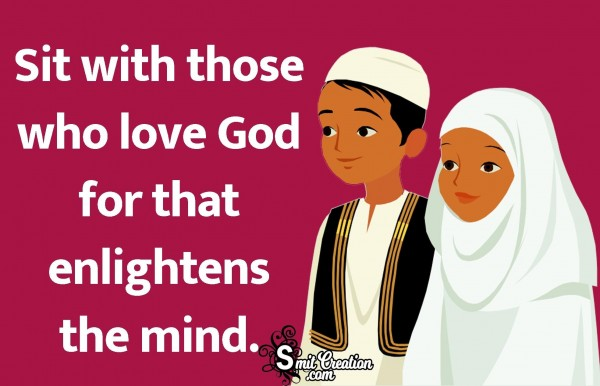 Sit With Those Who Love God For That Enlightens The Mind.