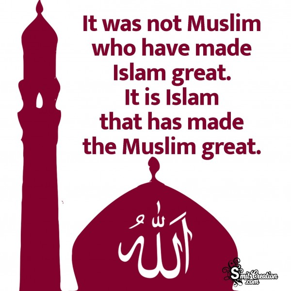 It Is Islam That Has Made The Muslim Great.