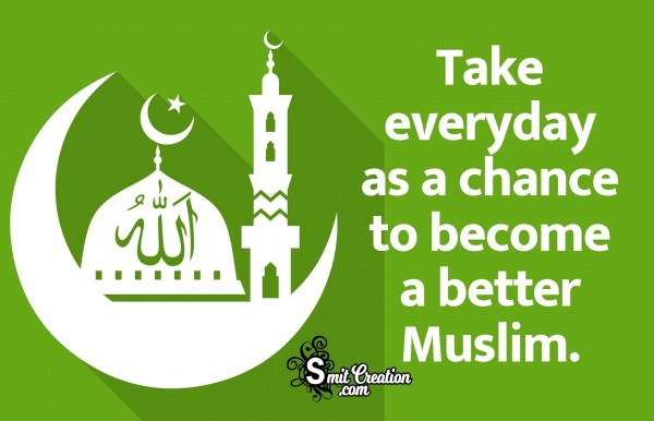 Take Everyday As A Chance To Become A Better Muslim.