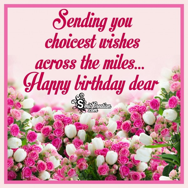 Happy Birthday Dear – Sending You Choicest Wishes