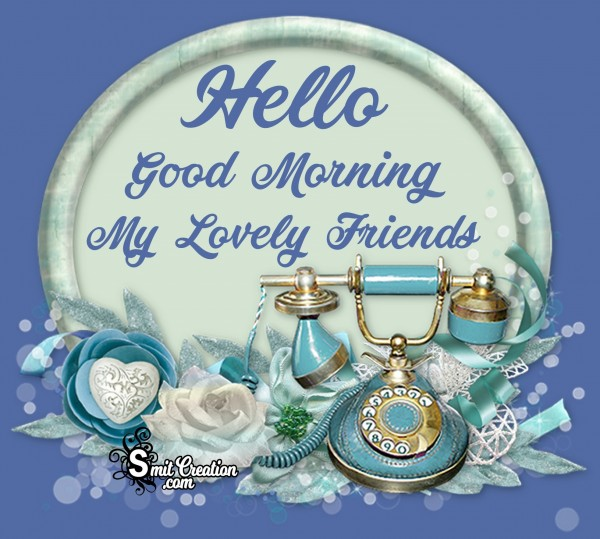 Hello Good Morning My Lovely Friends