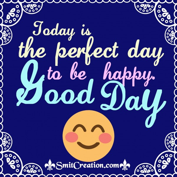 Today Is The Perfect Day To Be Happy. – Good Day