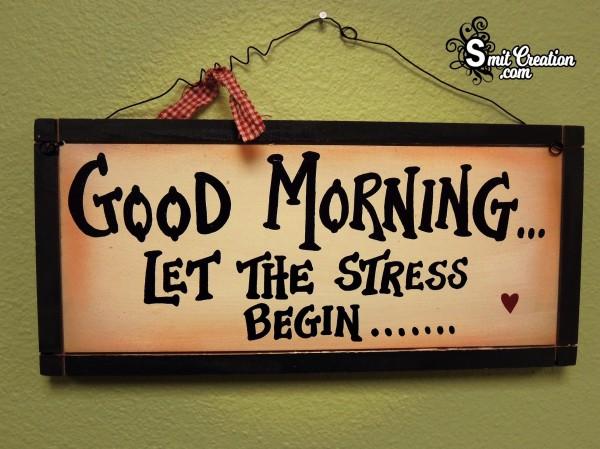 Good Morning Let The Stress Begin