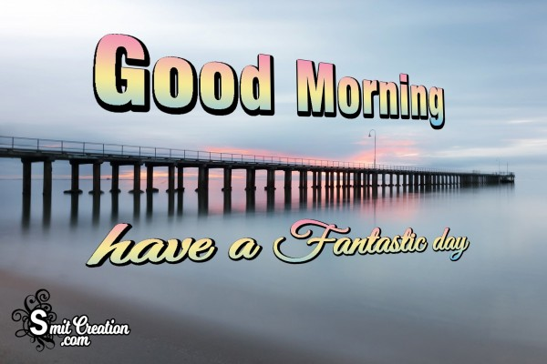 Good Morning Have A Fantastic Day