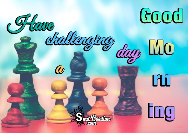 Good Morning Have A Challenging Day