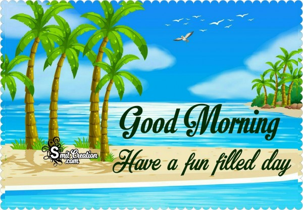 Good Morning Have A Fun Filled Day