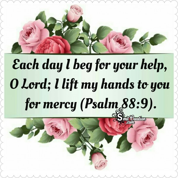 Each Day I Beg For Your Help, O Lord