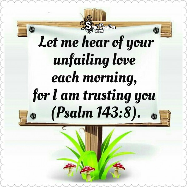 Bible Verses – Let Me Hear Of Your Unfailing Love