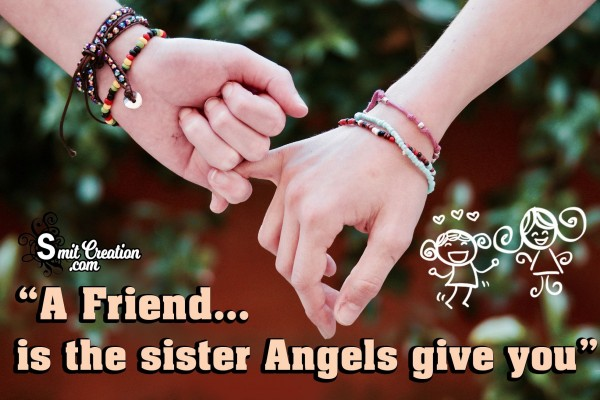 A Friend Is The Sister Angels Give You