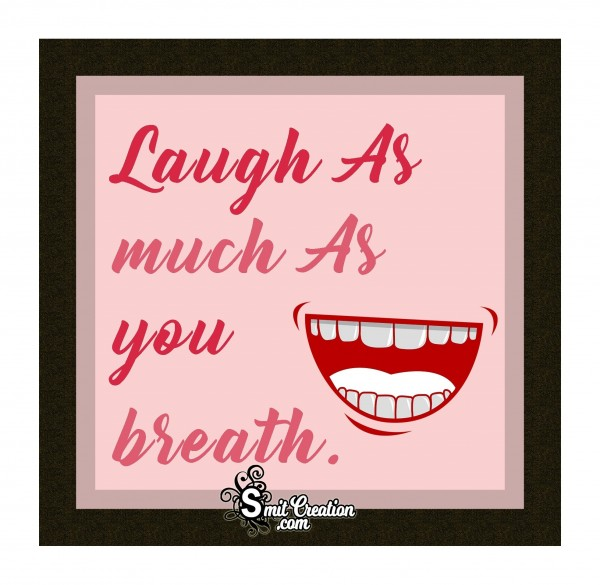 Laugh As Much As You Breath