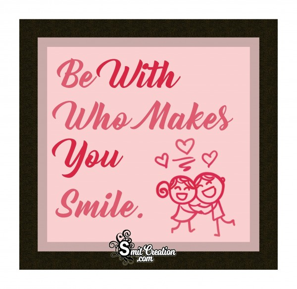 Be With Who Makes You Smile