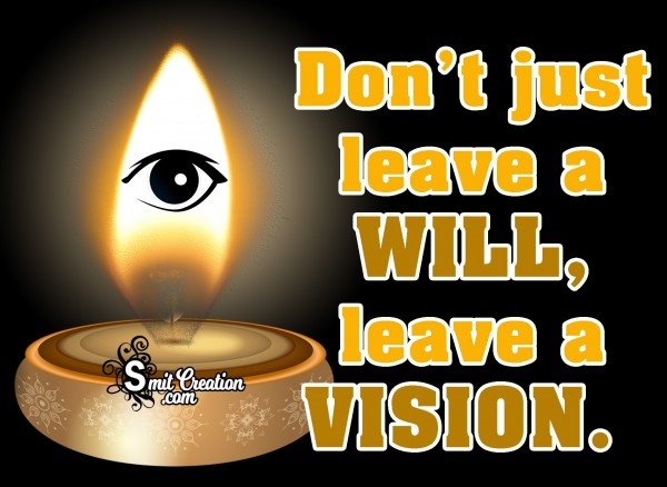 Don't Just Leave A Will, Leave A Vision.