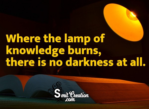 Where The Lamp Of Knowledge Burns, There Is No Darkness At All.