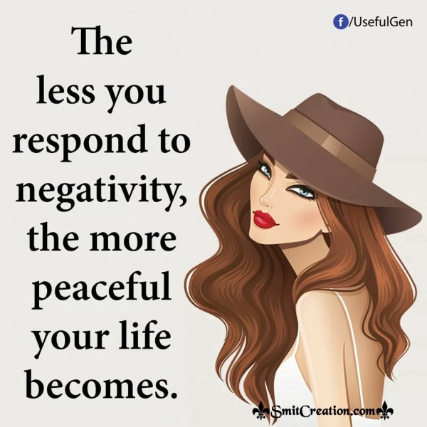The Less You Respond To Negativity The More Peaceful Life Becomes