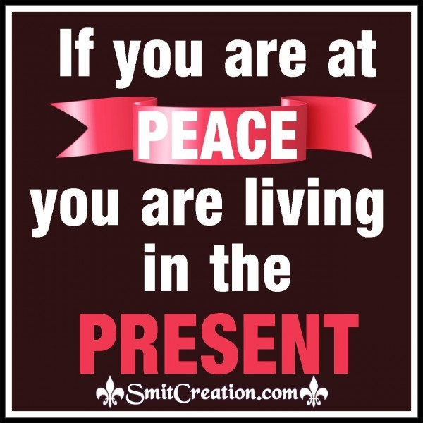 If You Are At Peace You Are Living In Present