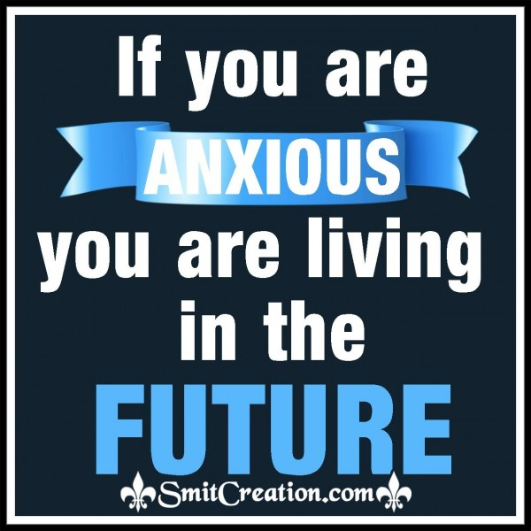 If You Are Anxious You Are Living In The Future
