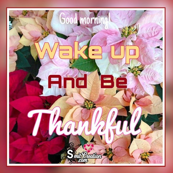 Good Morning Wake Up And Be Thankful