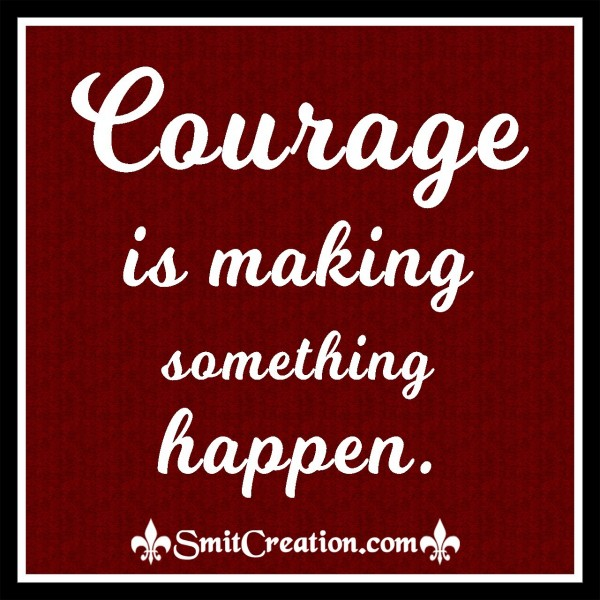 Courage Is Making Something Happen