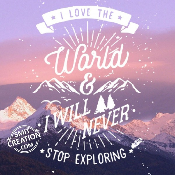 I Love The World & I Will Never Stop Exploring