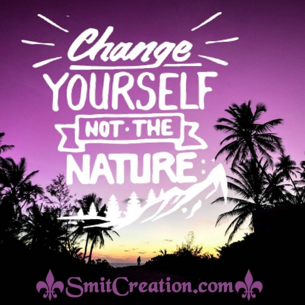 Change Yourself Not The Nature