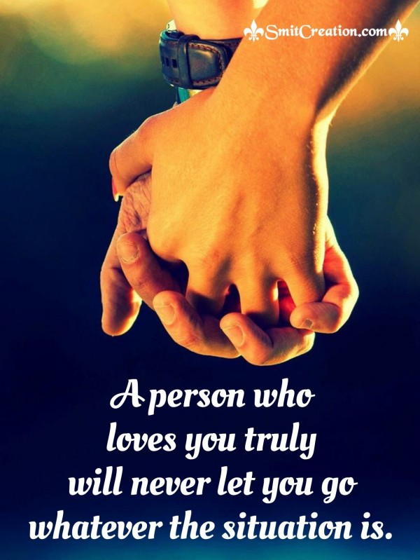 A Person Who Loves You Truly Will Never Let you Go Whatever The Situation Is
